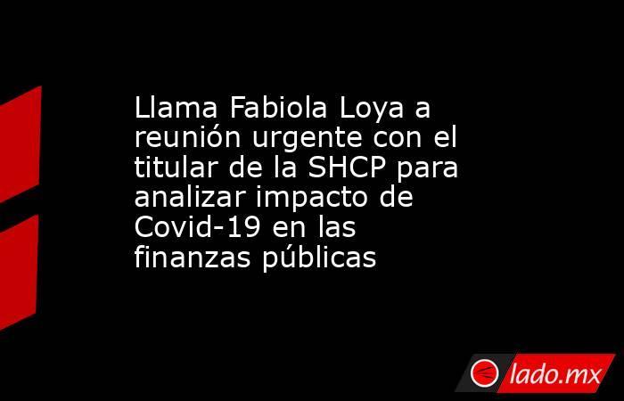 Llama Fabiola Loya a reunión urgente con el titular de la SHCP para analizar impacto de Covid-19 en las finanzas públicas. Noticias en tiempo real