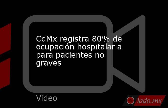 CdMx registra 80% de ocupación hospitalaria para pacientes no graves. Noticias en tiempo real