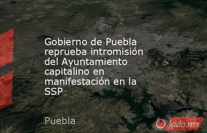 Gobierno de Puebla reprueba intromisión del Ayuntamiento capitalino en manifestación en la SSP. Noticias en tiempo real