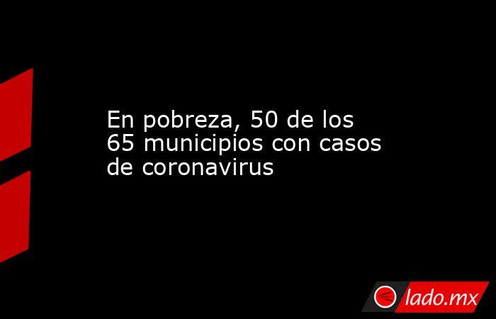 En pobreza, 50 de los 65 municipios con casos de coronavirus. Noticias en tiempo real