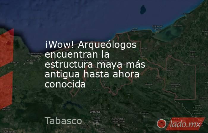 ¡Wow! Arqueólogos encuentran la estructura maya más antigua hasta ahora conocida. Noticias en tiempo real