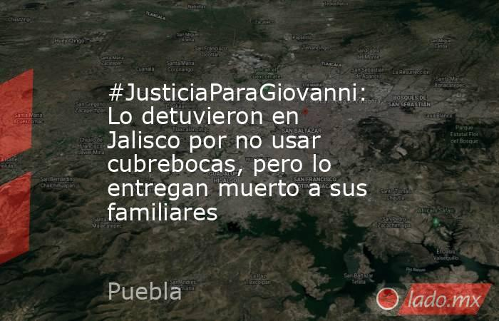 #JusticiaParaGiovanni: Lo detuvieron en Jalisco por no usar cubrebocas, pero lo entregan muerto a sus familiares. Noticias en tiempo real