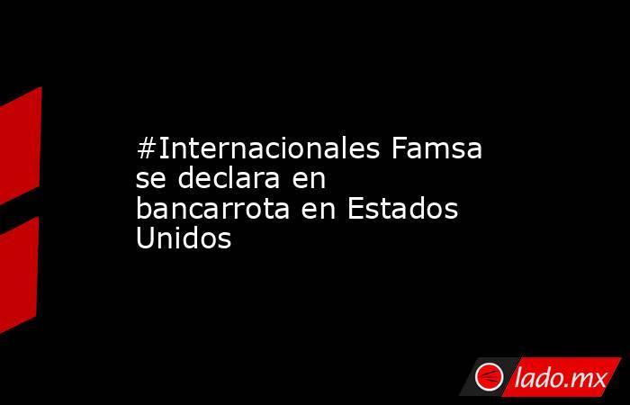 #Internacionales Famsa se declara en bancarrota en Estados Unidos. Noticias en tiempo real