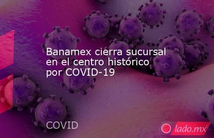 Banamex cierra sucursal en el centro histórico por COVID-19. Noticias en tiempo real