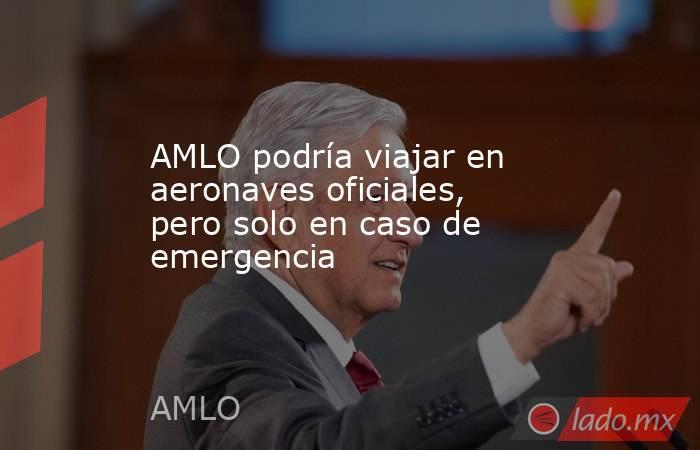 AMLO podría viajar en aeronaves oficiales, pero solo en caso de emergencia. Noticias en tiempo real