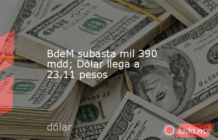 BdeM subasta mil 390 mdd; Dólar llega a 23.11 pesos. Noticias en tiempo real