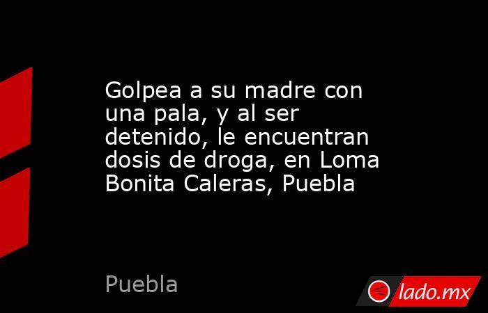 Golpea a su madre con una pala, y al ser detenido, le encuentran dosis de droga, en Loma Bonita Caleras, Puebla. Noticias en tiempo real