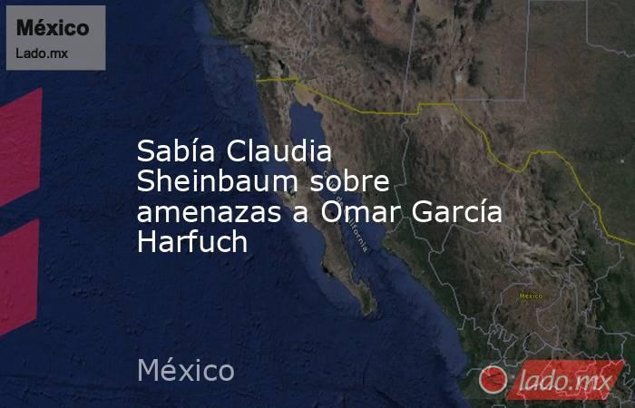 Sabía Claudia Sheinbaum sobre amenazas a Omar García Harfuch. Noticias en tiempo real