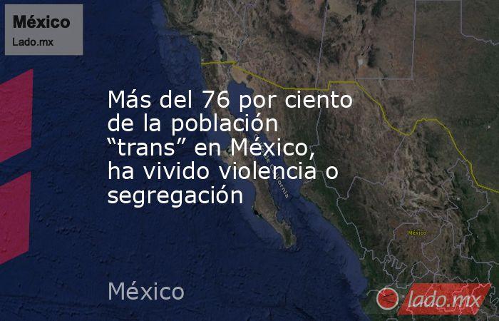 """Más del 76 por ciento de la población """"trans"""" en México, ha vivido violencia o segregación. Noticias en tiempo real"""
