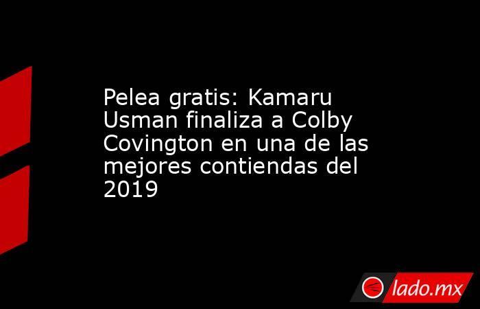 Pelea gratis: Kamaru Usman finaliza a Colby Covington en una de las mejores contiendas del 2019. Noticias en tiempo real