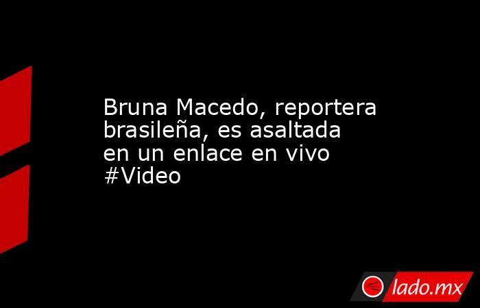 Bruna Macedo, reportera brasileña, es asaltada en un enlace en vivo #Video. Noticias en tiempo real