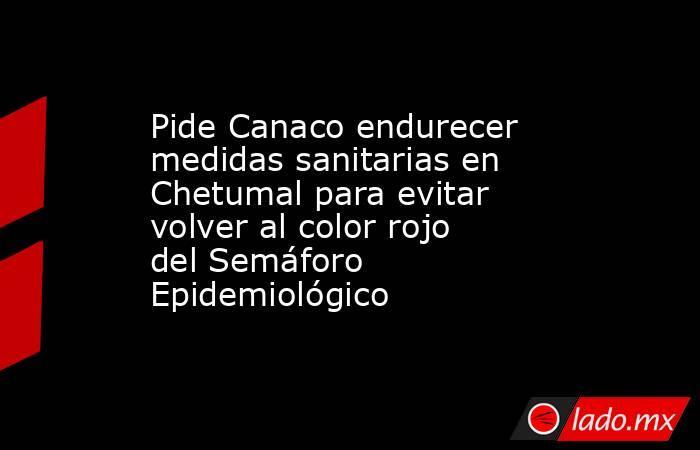 Pide Canaco endurecer medidas sanitarias en Chetumal para evitar volver al color rojo del Semáforo Epidemiológico. Noticias en tiempo real