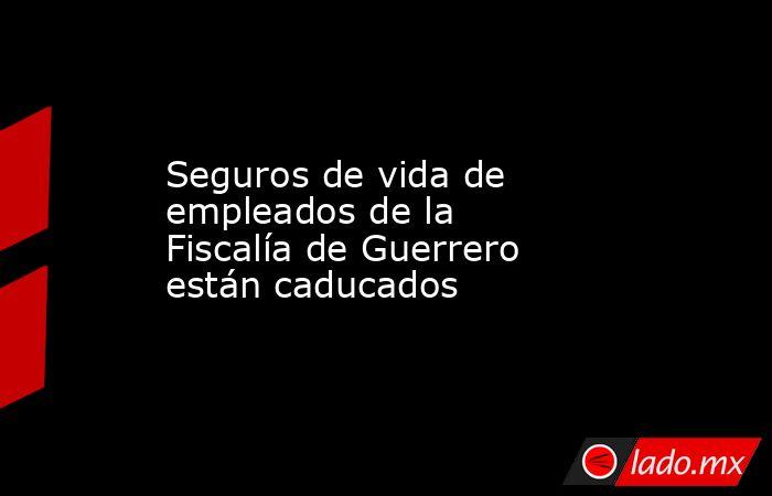 Seguros de vida de empleados de la Fiscalía de Guerrero están caducados. Noticias en tiempo real