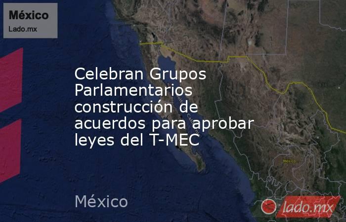 Celebran Grupos Parlamentarios construcción de acuerdos para aprobar leyes del T-MEC. Noticias en tiempo real