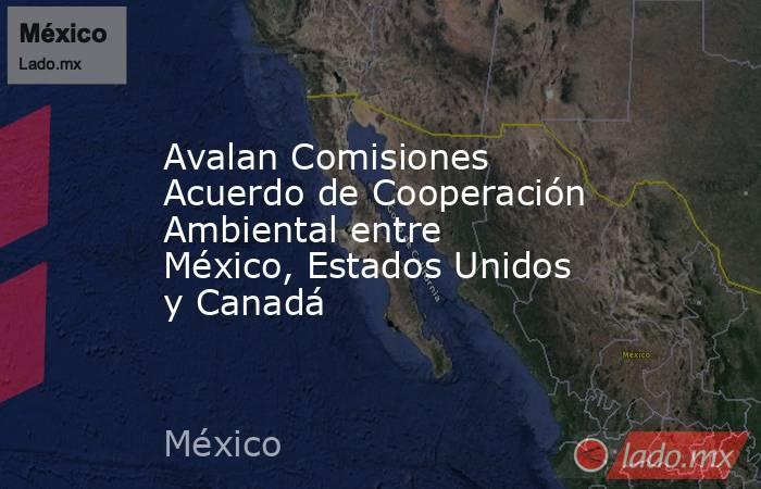 Avalan Comisiones Acuerdo de Cooperación Ambiental entre México, Estados Unidos y Canadá. Noticias en tiempo real