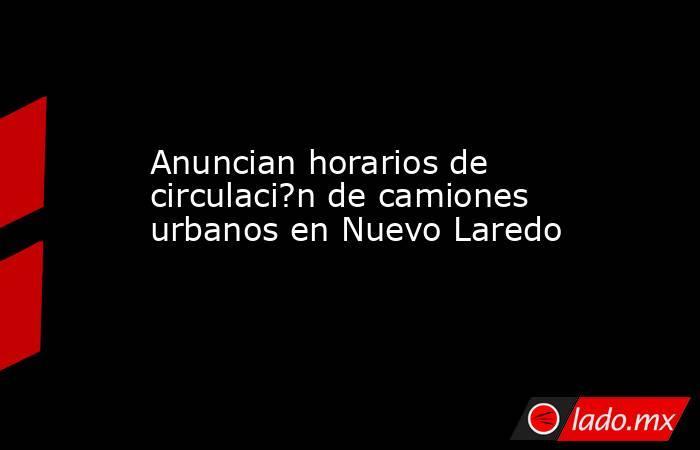 Anuncian horarios de circulaci?n de camiones urbanos en Nuevo Laredo. Noticias en tiempo real