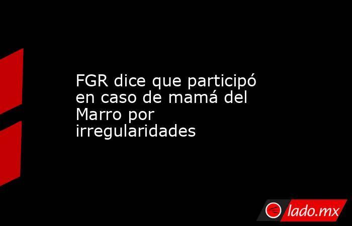 FGR dice que participó en caso de mamá del Marro por irregularidades. Noticias en tiempo real