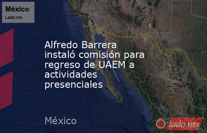 Alfredo Barrera instaló comisión para regreso de UAEM a actividades presenciales. Noticias en tiempo real