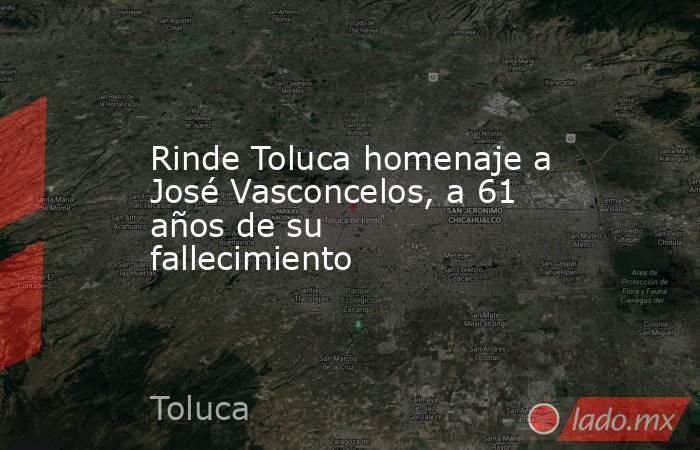 Rinde Toluca homenaje a José Vasconcelos, a 61 años de su fallecimiento. Noticias en tiempo real