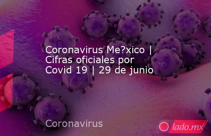 Coronavirus Me?xico | Cifras oficiales por Covid 19 | 29 de junio. Noticias en tiempo real