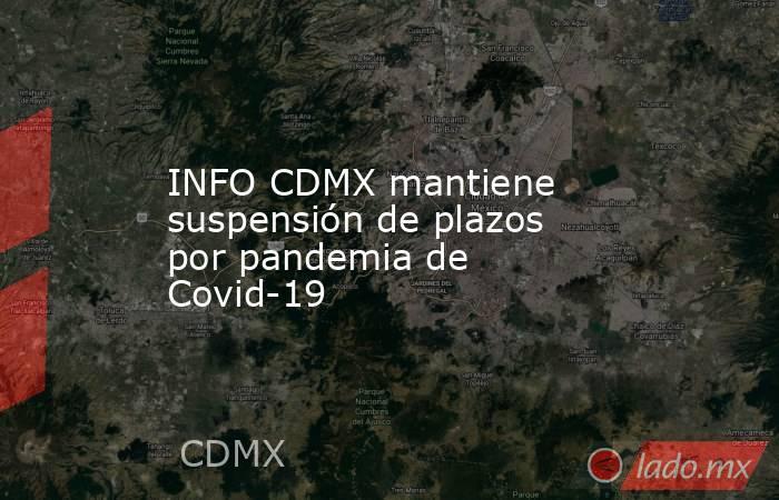 INFO CDMX mantiene suspensión de plazos por pandemia de Covid-19. Noticias en tiempo real