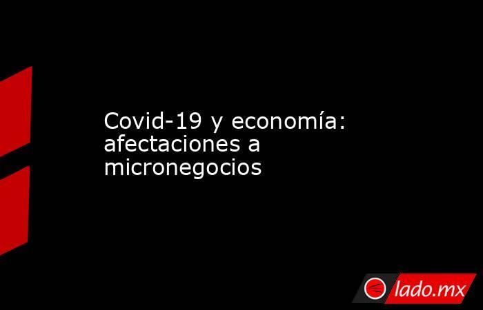 Covid-19 y economía: afectaciones a micronegocios. Noticias en tiempo real