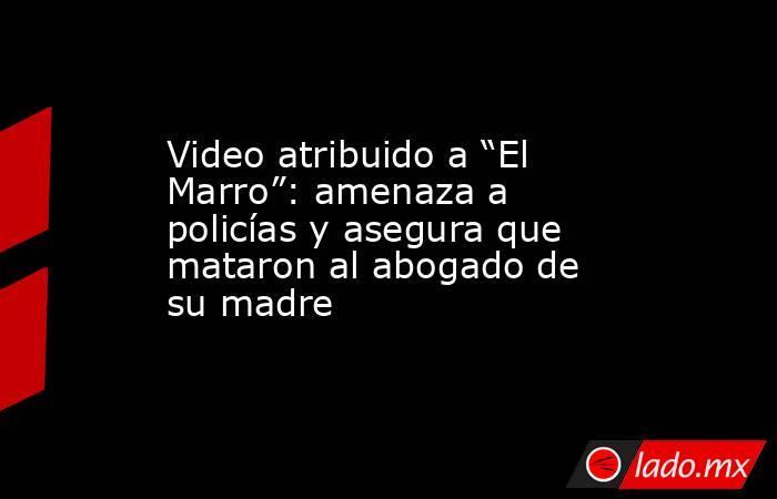 """Video atribuido a """"El Marro"""": amenaza a policías y asegura que mataron al abogado de su madre. Noticias en tiempo real"""