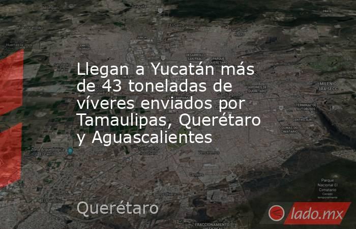 Llegan a Yucatán más de 43 toneladas de víveres enviados por Tamaulipas, Querétaro y Aguascalientes. Noticias en tiempo real