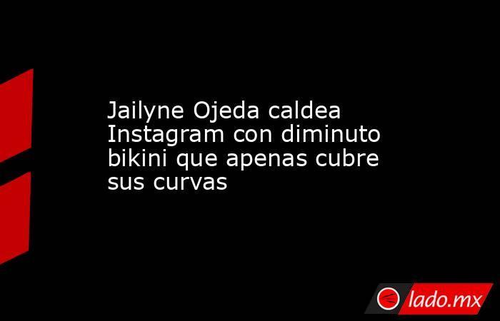 Jailyne Ojeda caldea Instagram con diminuto bikini que apenas cubre sus curvas. Noticias en tiempo real