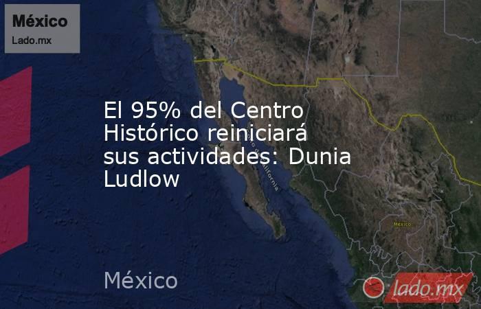El 95% del Centro Histórico reiniciará sus actividades: Dunia Ludlow. Noticias en tiempo real