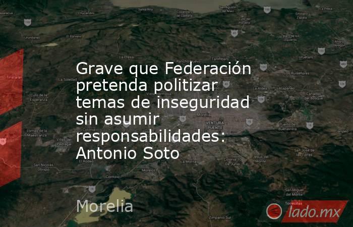 Grave que Federación pretenda politizar temas de inseguridad sin asumir responsabilidades: Antonio Soto. Noticias en tiempo real