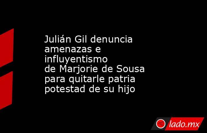 Julián Gil denuncia amenazas e influyentismo deMarjorie de Sousa para quitarle patria potestad de su hijo. Noticias en tiempo real