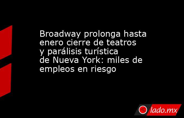 Broadway prolonga hasta enero cierre de teatros y parálisis turística de Nueva York: miles de empleos en riesgo. Noticias en tiempo real
