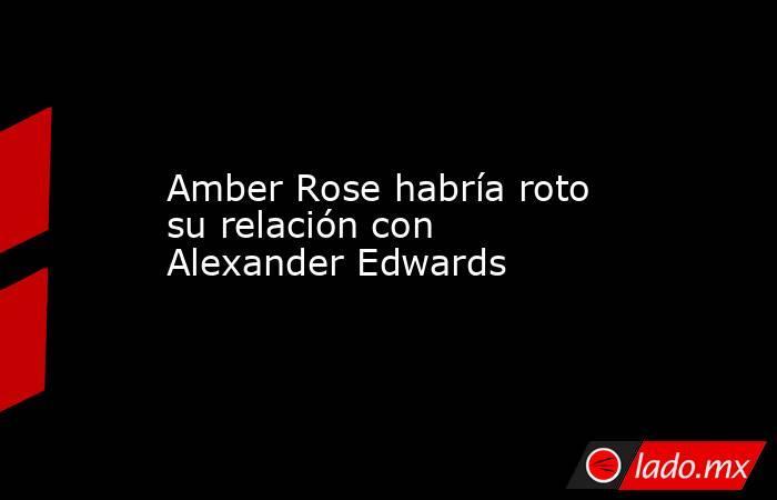 Amber Rose habría roto su relación con Alexander Edwards. Noticias en tiempo real