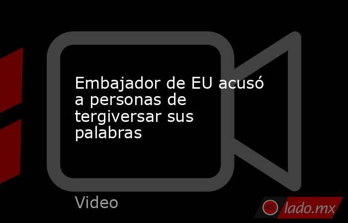 Embajador de EU acusó a personas de tergiversar sus palabras. Noticias en tiempo real