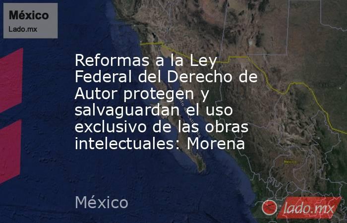 Reformas a la Ley Federal del Derecho de Autor protegen y salvaguardan el uso exclusivo de las obras intelectuales: Morena. Noticias en tiempo real