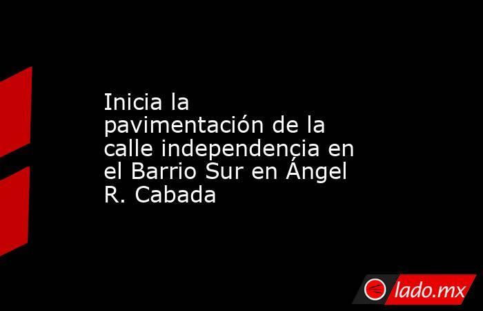 Inicia la pavimentación de la calle independencia en el Barrio Sur en Ángel R. Cabada. Noticias en tiempo real