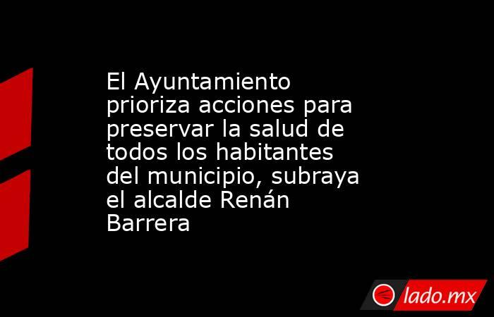 El Ayuntamiento prioriza acciones para preservar la salud de todos los habitantes del municipio, subraya el alcalde Renán Barrera. Noticias en tiempo real