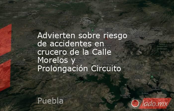 Advierten sobre riesgo de accidentes en crucero de la Calle Morelos y  Prolongación Circuito. Noticias en tiempo real