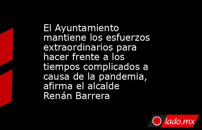 El Ayuntamiento mantiene los esfuerzos extraordinarios para hacer frente a los tiempos complicados a causa de la pandemia, afirma el alcalde Renán Barrera. Noticias en tiempo real