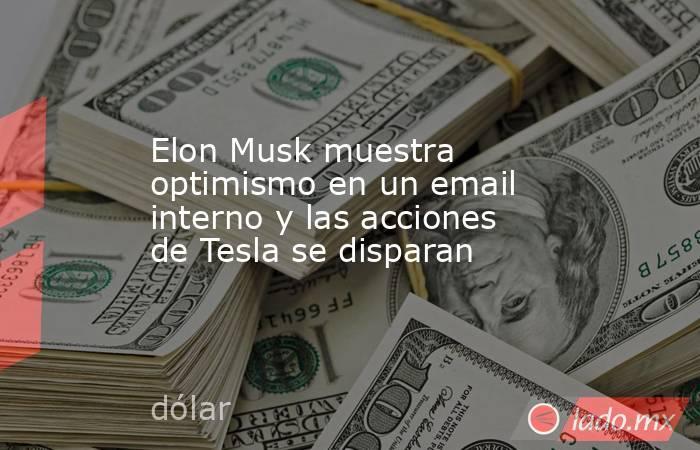 Elon Musk muestra optimismo en un email interno y las acciones de Tesla se disparan. Noticias en tiempo real