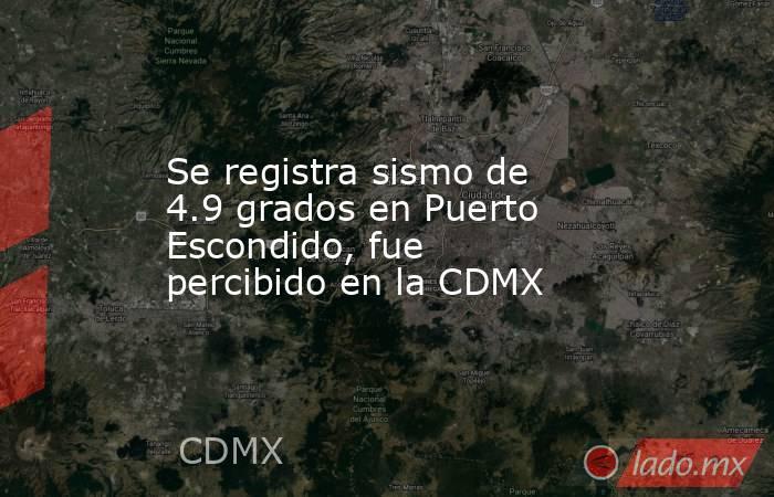 Se registra sismo de 4.9 grados en Puerto Escondido, fue percibido en la CDMX. Noticias en tiempo real