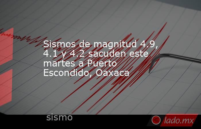 Sismos de magnitud 4.9, 4.1 y 4.2 sacuden este martes a Puerto Escondido, Oaxaca. Noticias en tiempo real