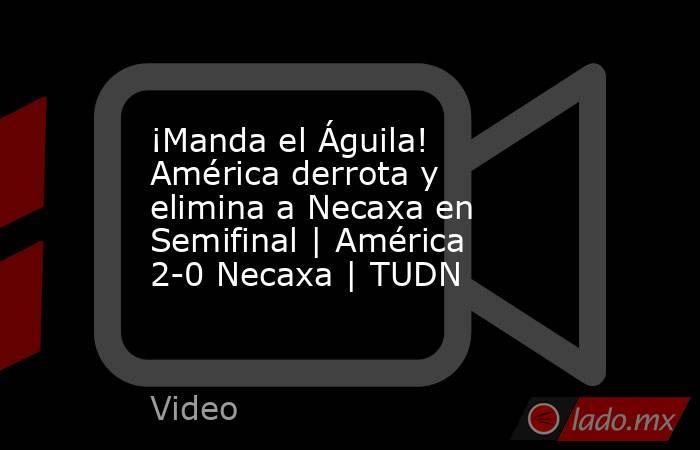 ¡Manda el Águila! América derrota y elimina a Necaxa en Semifinal | América 2-0 Necaxa | TUDN. Noticias en tiempo real