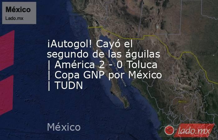 ¡Autogol! Cayó el segundo de las águilas | América 2 - 0 Toluca | Copa GNP por México | TUDN. Noticias en tiempo real