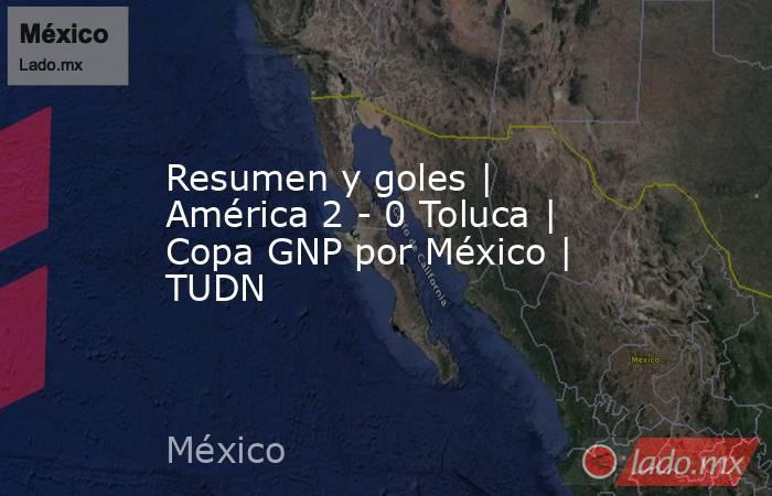 Resumen y goles   América 2 - 0 Toluca   Copa GNP por México   TUDN. Noticias en tiempo real