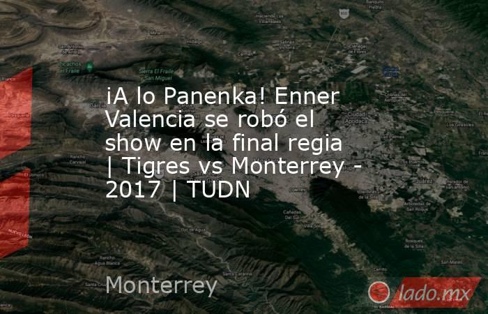 ¡A lo Panenka! Enner Valencia se robó el show en la final regia | Tigres vs Monterrey - 2017 | TUDN. Noticias en tiempo real