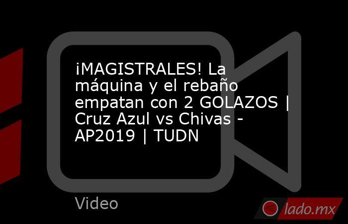 ¡MAGISTRALES! La máquina y el rebaño empatan con 2 GOLAZOS   Cruz Azul vs Chivas - AP2019   TUDN. Noticias en tiempo real