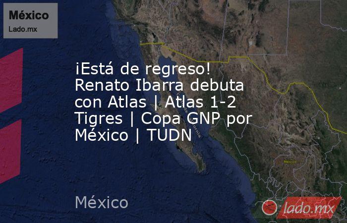 ¡Está de regreso! Renato Ibarra debuta con Atlas   Atlas 1-2 Tigres   Copa GNP por México   TUDN. Noticias en tiempo real