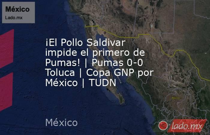 ¡El Pollo Saldivar impide el primero de Pumas! | Pumas 0-0 Toluca | Copa GNP por México | TUDN. Noticias en tiempo real